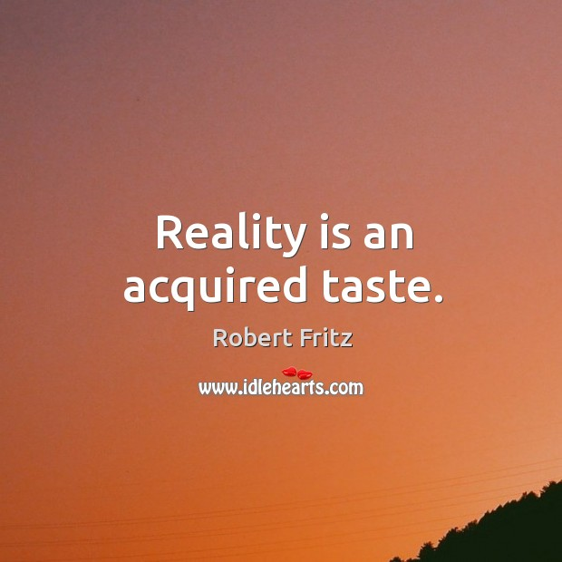 Reality is an acquired taste. Image