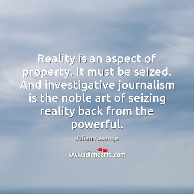 Reality is an aspect of property. It must be seized. And investigative Julian Assange Picture Quote