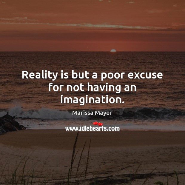 Reality is but a poor excuse for not having an imagination. Marissa Mayer Picture Quote