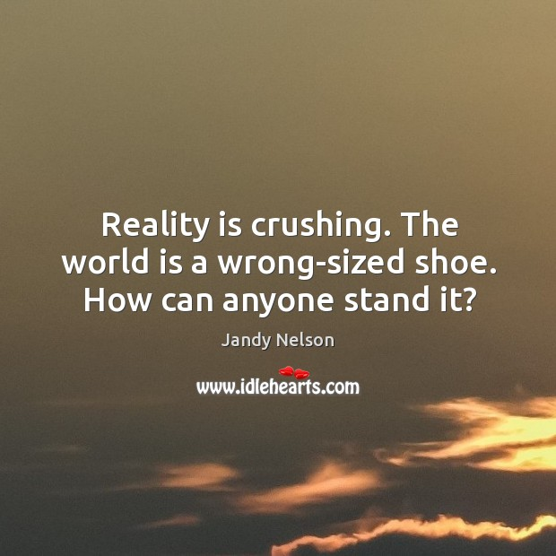 Reality is crushing. The world is a wrong-sized shoe. How can anyone stand it? Jandy Nelson Picture Quote