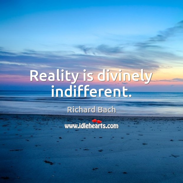 Reality is divinely indifferent. Richard Bach Picture Quote
