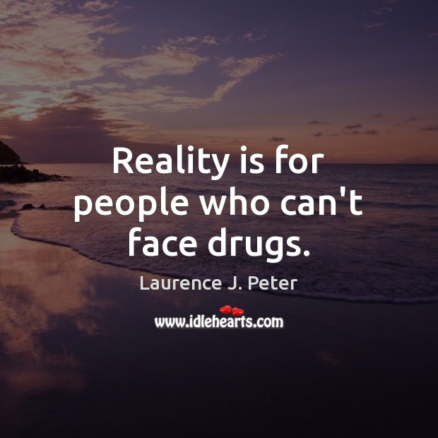 Reality is for people who can't face drugs. Image