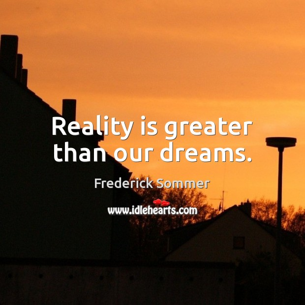 Image, Reality is greater than our dreams.