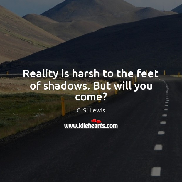 Reality is harsh to the feet of shadows. But will you come? Image