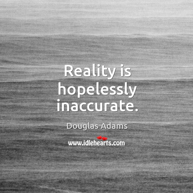 Reality is hopelessly inaccurate. Image