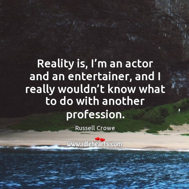 Reality is, I'm an actor and an entertainer, and I really wouldn't know what to do with another profession. Image