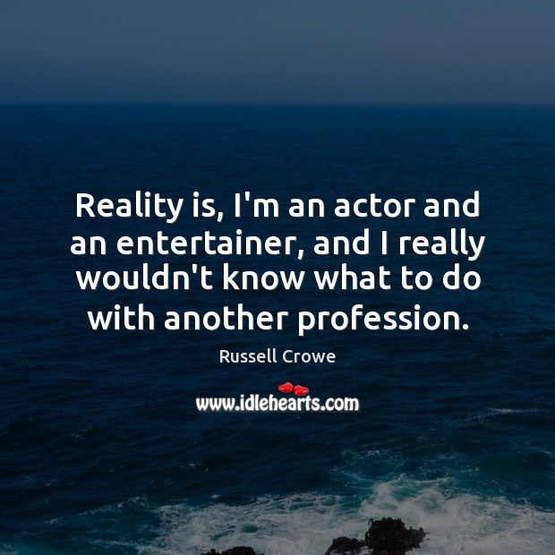 Reality is, I'm an actor and an entertainer, and I really wouldn't Image