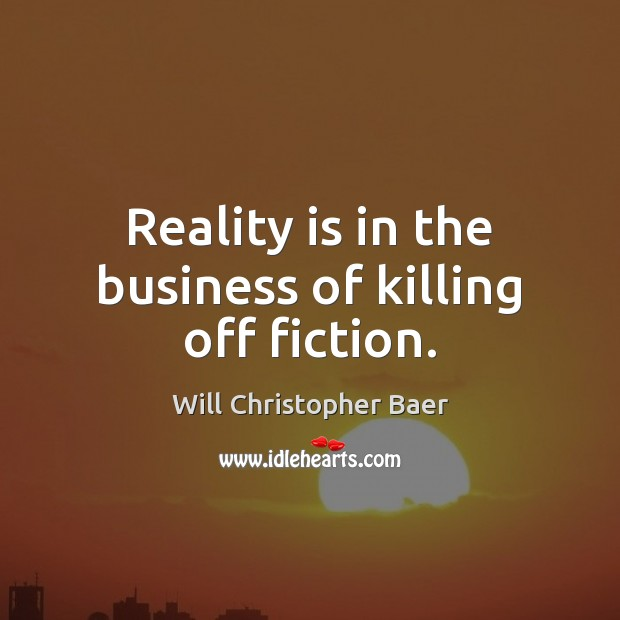 Reality is in the business of killing off fiction. Image