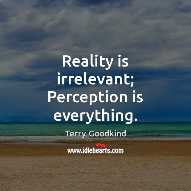Reality is irrelevant; Perception is everything. Perception Quotes Image