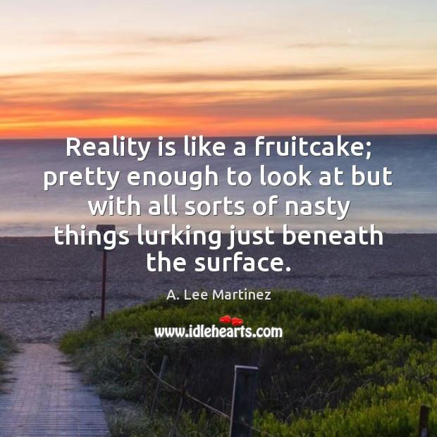 Image, Reality is like a fruitcake; pretty enough to look at but with