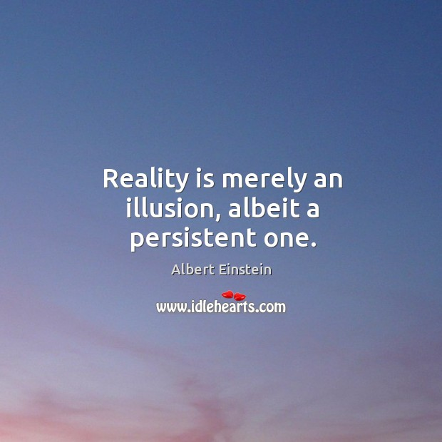 Reality is merely an illusion, albeit a persistent one. Image