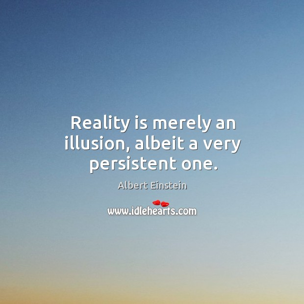 Image, Reality is merely an illusion, albeit a very persistent one.