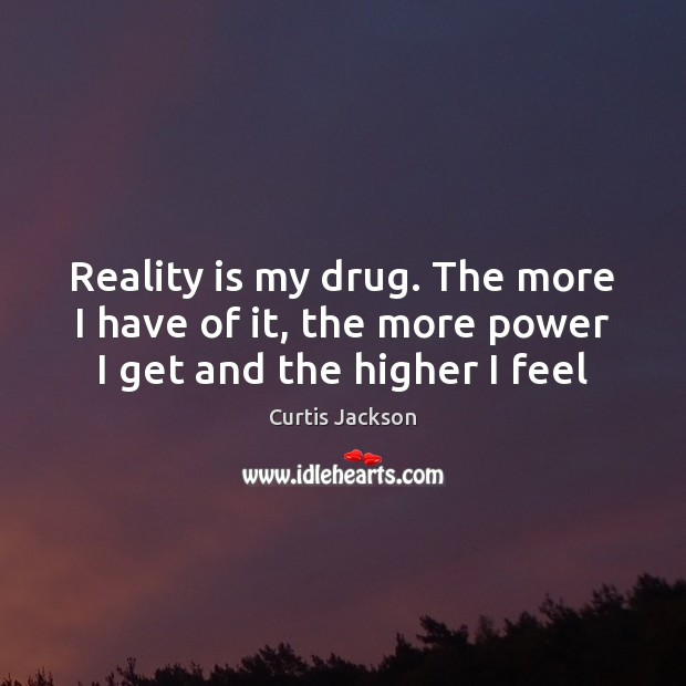 Reality is my drug. The more I have of it, the more power I get and the higher I feel Curtis Jackson Picture Quote