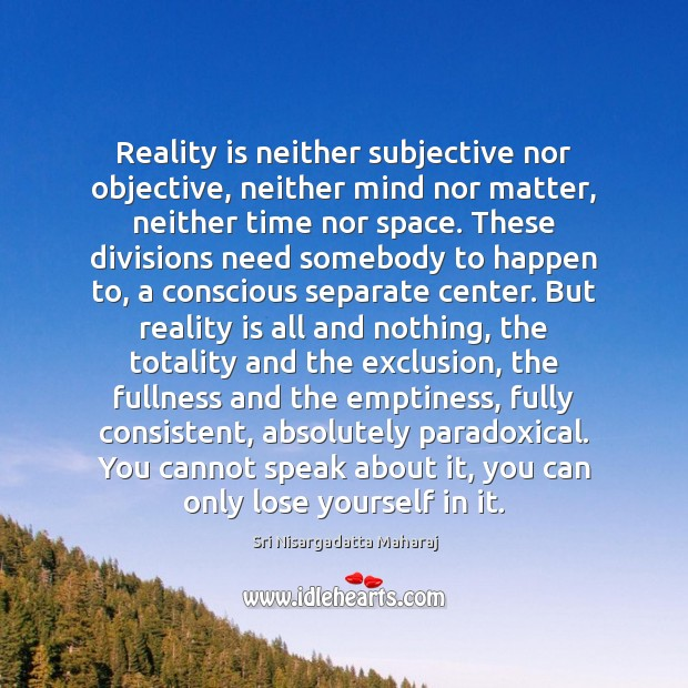 Reality is neither subjective nor objective, neither mind nor matter, neither time Image