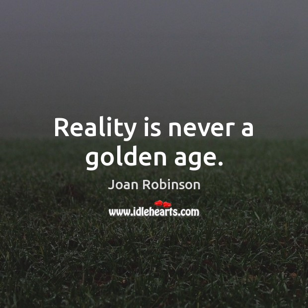 Reality is never a golden age. Joan Robinson Picture Quote