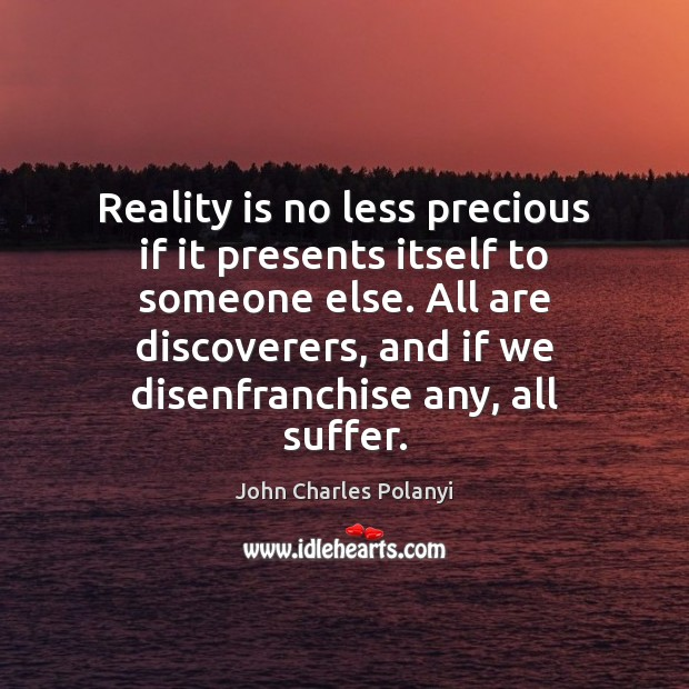 Reality is no less precious if it presents itself to someone else. John Charles Polanyi Picture Quote