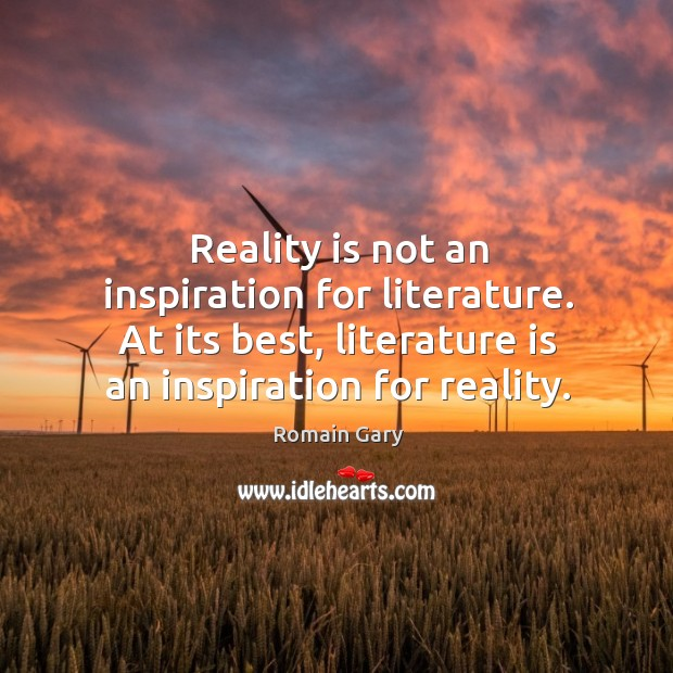 Reality is not an inspiration for literature. At its best, literature is Image