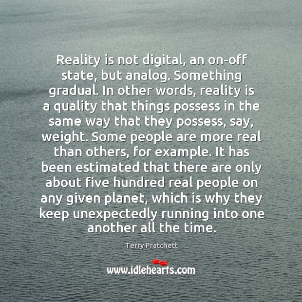 Reality is not digital, an on-off state, but analog. Something gradual. In Image