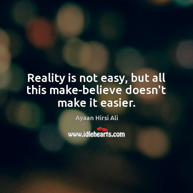 Image, Reality is not easy, but all this make-believe doesn't make it easier.