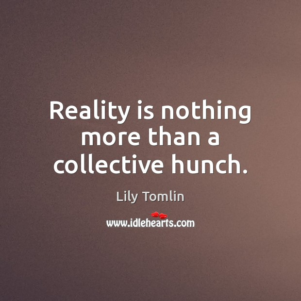 Image, Reality is nothing more than a collective hunch.