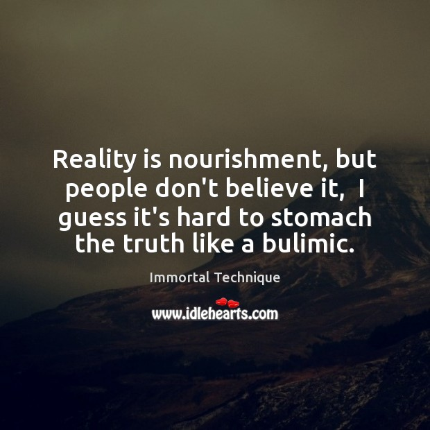 Image, Reality is nourishment, but people don't believe it,  I guess it's hard