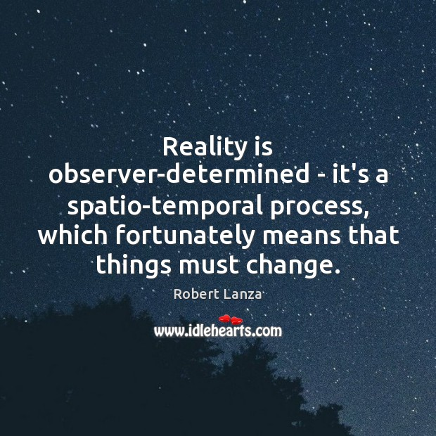Reality is observer-determined – it's a spatio-temporal process, which fortunately means that Robert Lanza Picture Quote