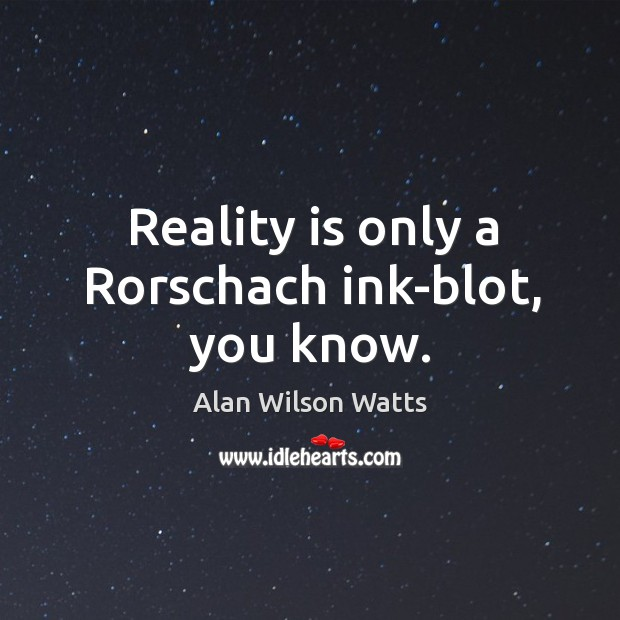 Reality is only a rorschach ink-blot, you know. Image