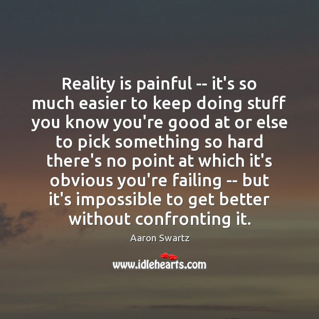 Image, Reality is painful — it's so much easier to keep doing stuff