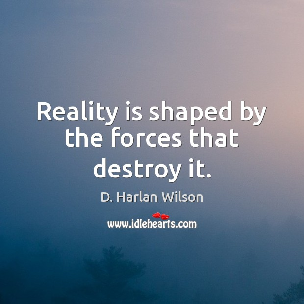 Reality is shaped by the forces that destroy it. Image