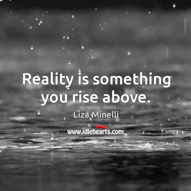 Reality is something you rise above. Image