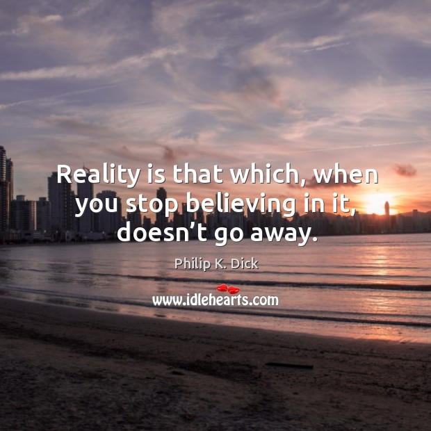 Reality is that which, when you stop believing in it, doesn't go away. Image