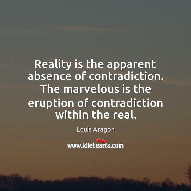 Reality is the apparent absence of contradiction. The marvelous is the eruption Louis Aragon Picture Quote
