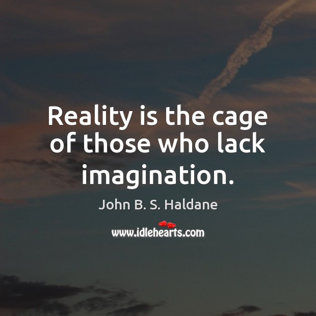 Reality is the cage of those who lack imagination. John B. S. Haldane Picture Quote