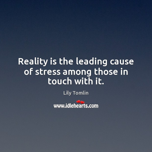 Image, Reality is the leading cause of stress among those in touch with it.