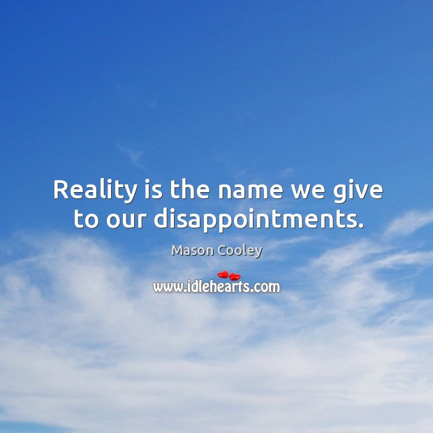 Reality is the name we give to our disappointments. Image