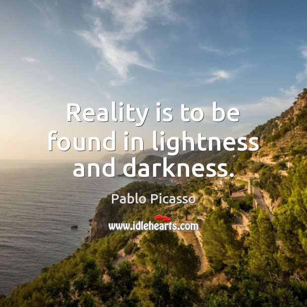 Reality is to be found in lightness and darkness. Pablo Picasso Picture Quote