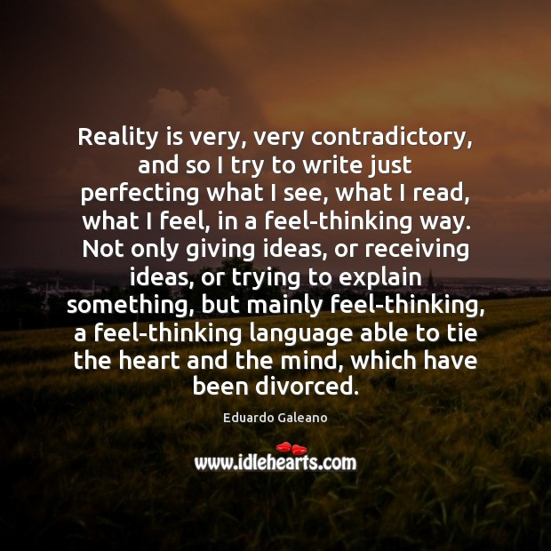 Reality is very, very contradictory, and so I try to write just Eduardo Galeano Picture Quote