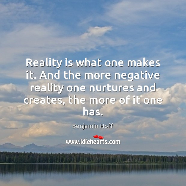 Image, Reality is what one makes it. And the more negative reality one