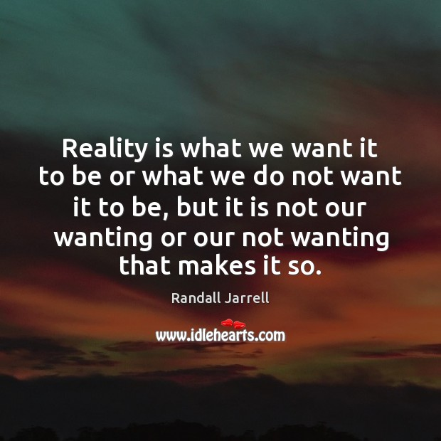 Reality is what we want it to be or what we do Randall Jarrell Picture Quote
