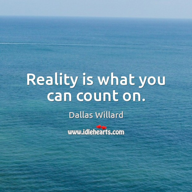 Reality is what you can count on. Image
