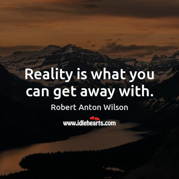Reality is what you can get away with. Image