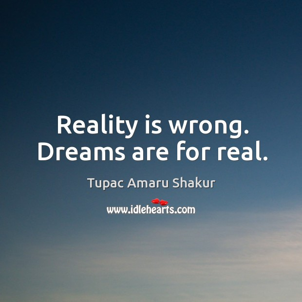 Reality is wrong. Dreams are for real. Image