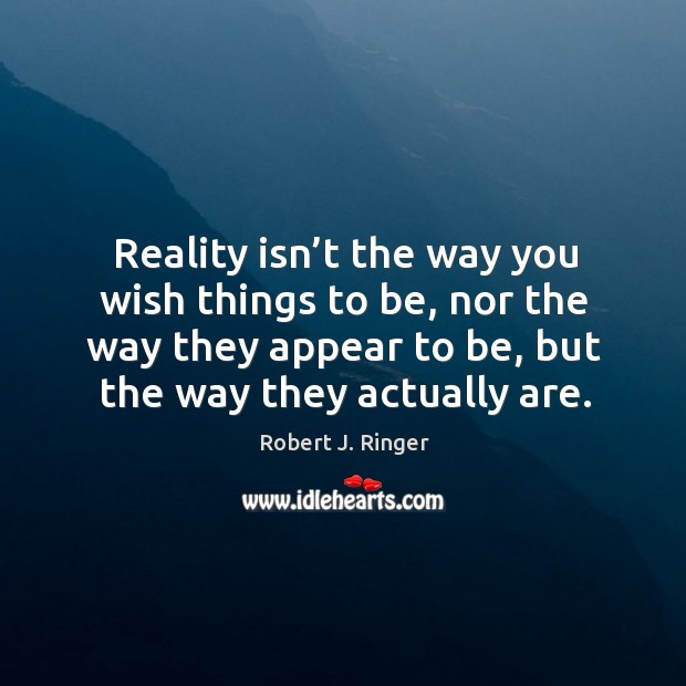 Reality isn't the way you wish things to be, nor the way they appear to be, but the way they actually are. Image