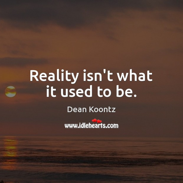 Reality isn't what it used to be. Dean Koontz Picture Quote
