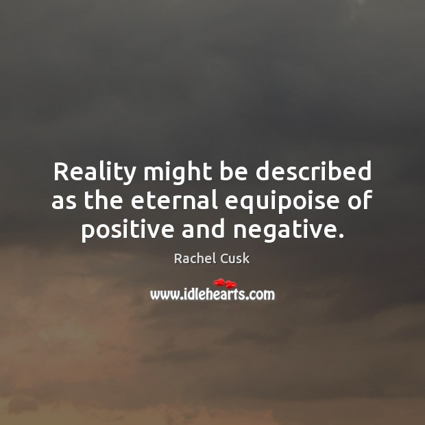 Reality might be described as the eternal equipoise of positive and negative. Rachel Cusk Picture Quote