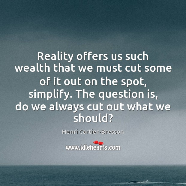 Reality offers us such wealth that we must cut some of it Image