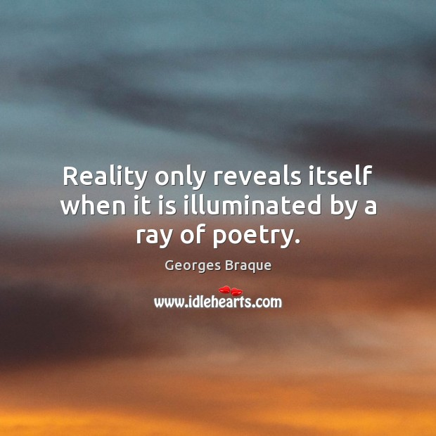 Image, Reality only reveals itself when it is illuminated by a ray of poetry.