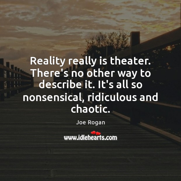 Joe Rogan Picture Quote image saying: Reality really is theater. There's no other way to describe it. It's