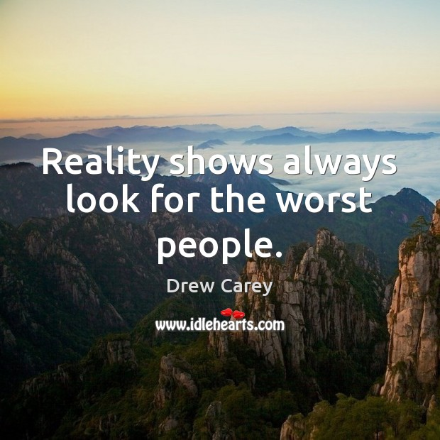 Reality shows always look for the worst people. Drew Carey Picture Quote