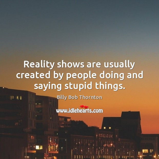 Reality shows are usually created by people doing and saying stupid things. Billy Bob Thornton Picture Quote